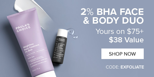 2% BHA Face & Body Duo Yours on $75+ $38 Value   CODE: EXFOLIATE
